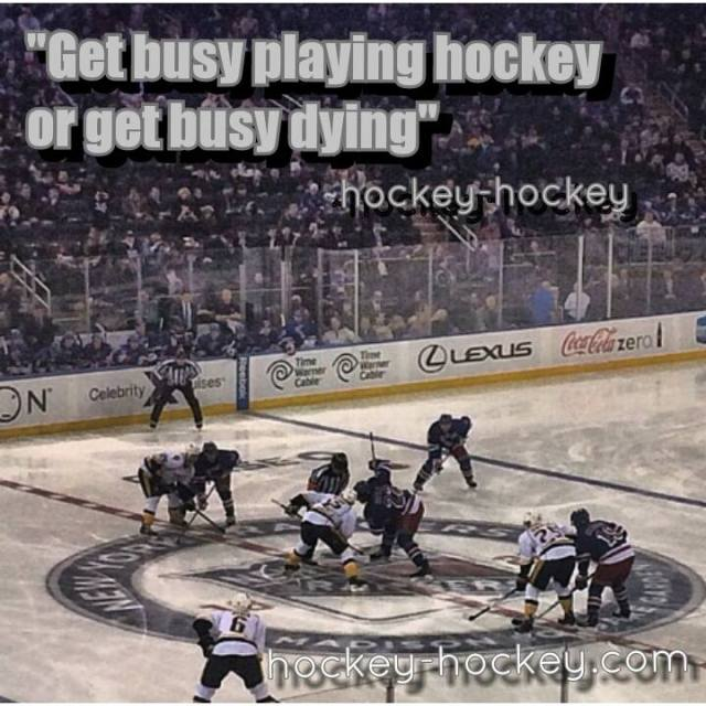 Get busy playing hockey or get busy dying